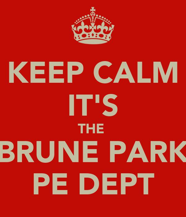 KEEP CALM IT'S THE  BRUNE PARK PE DEPT