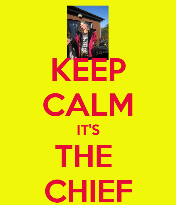 KEEP CALM IT'S THE  CHIEF