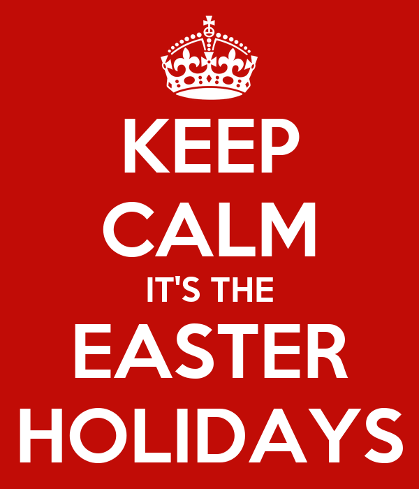 KEEP CALM IT'S THE EASTER HOLIDAYS