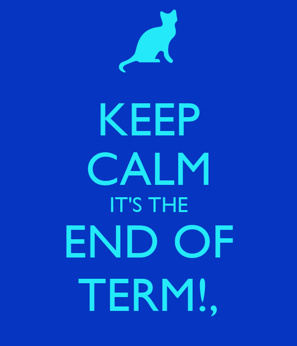 KEEP CALM IT'S THE END OF TERM!,