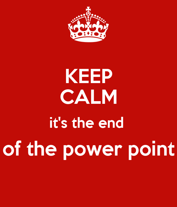 KEEP CALM it's the end  of the power point