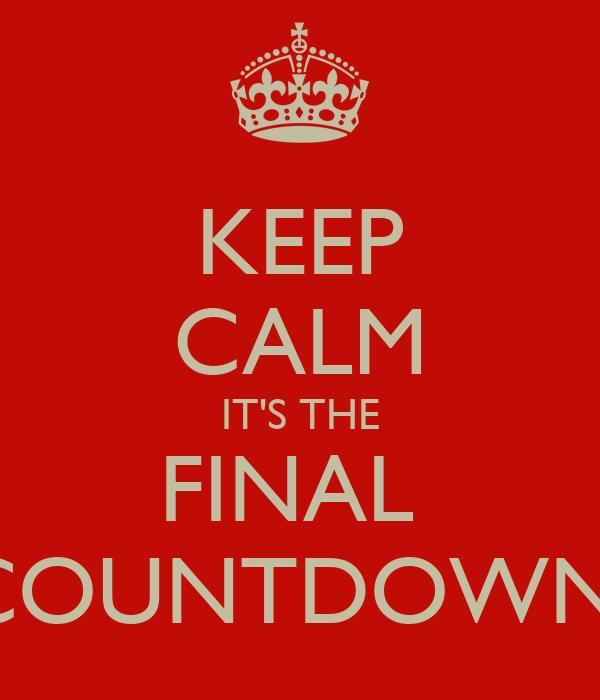 KEEP CALM IT'S THE FINAL  COUNTDOWN!