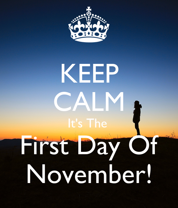 KEEP CALM It's The  First Day Of November!