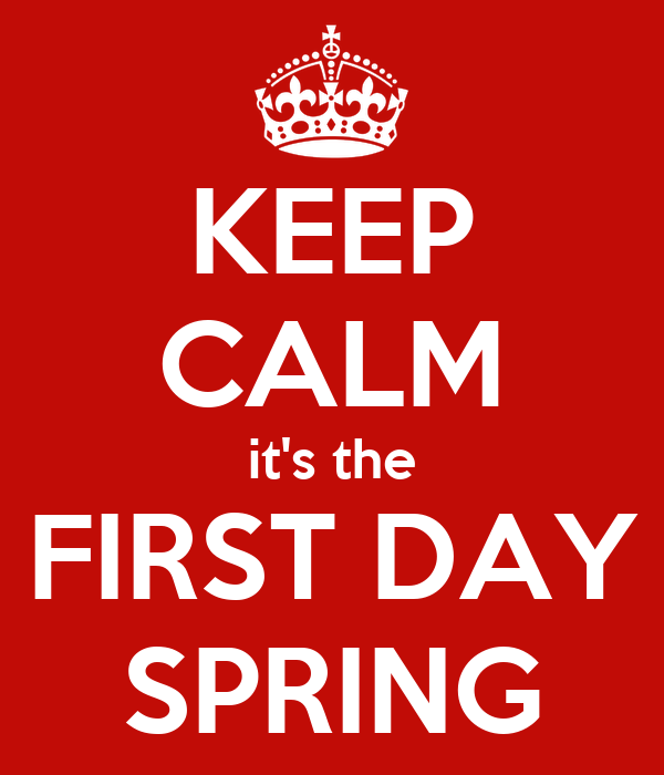 KEEP CALM it's the FIRST DAY SPRING