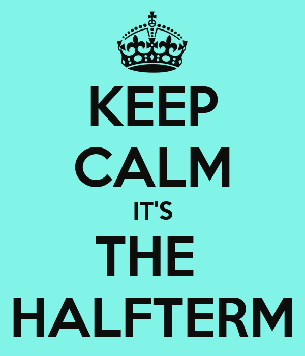KEEP CALM IT'S THE  HALFTERM