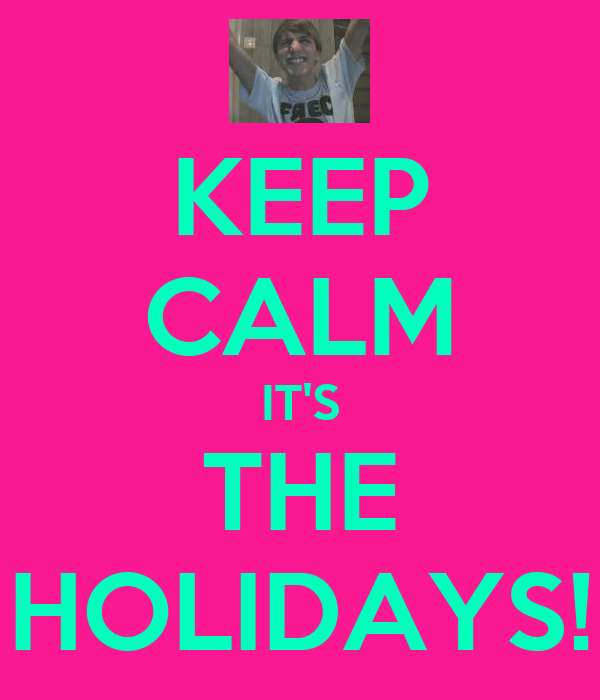 KEEP CALM IT'S THE HOLIDAYS!