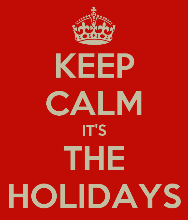 KEEP CALM IT'S THE HOLIDAYS