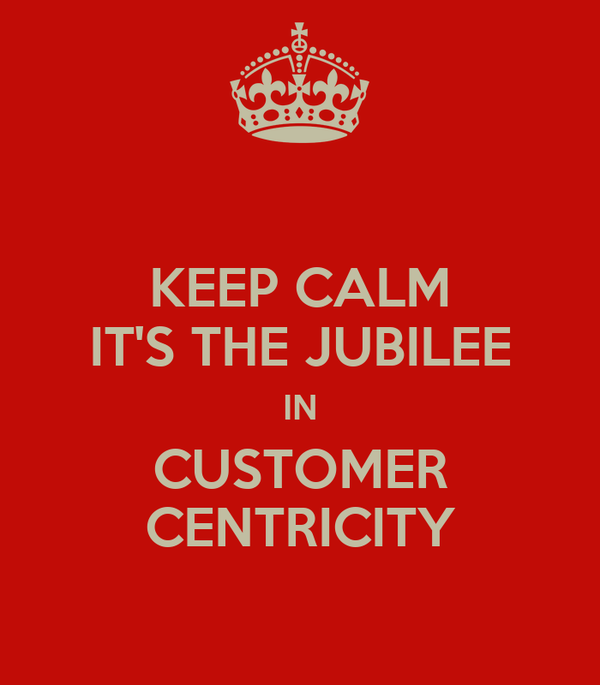 KEEP CALM IT'S THE JUBILEE IN CUSTOMER CENTRICITY
