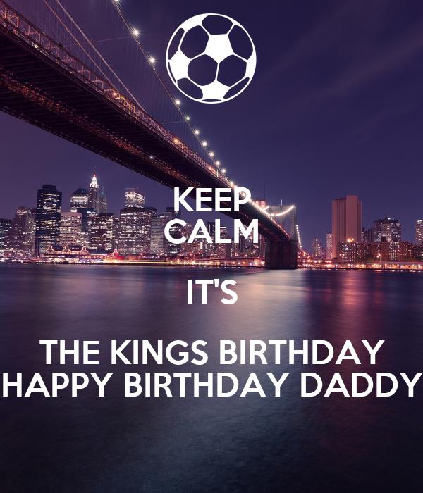 KEEP CALM IT'S THE KINGS BIRTHDAY HAPPY BIRTHDAY DADDY