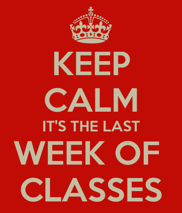 KEEP CALM IT'S THE LAST WEEK OF  CLASSES