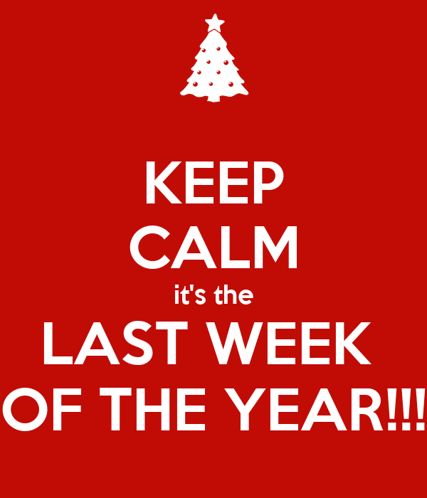 KEEP CALM it's the LAST WEEK  OF THE YEAR!!!