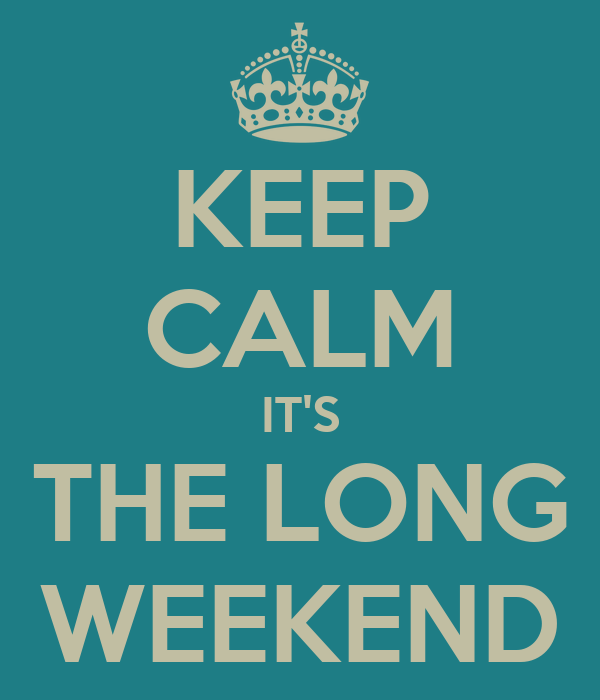 KEEP CALM IT'S THE LONG WEEKEND