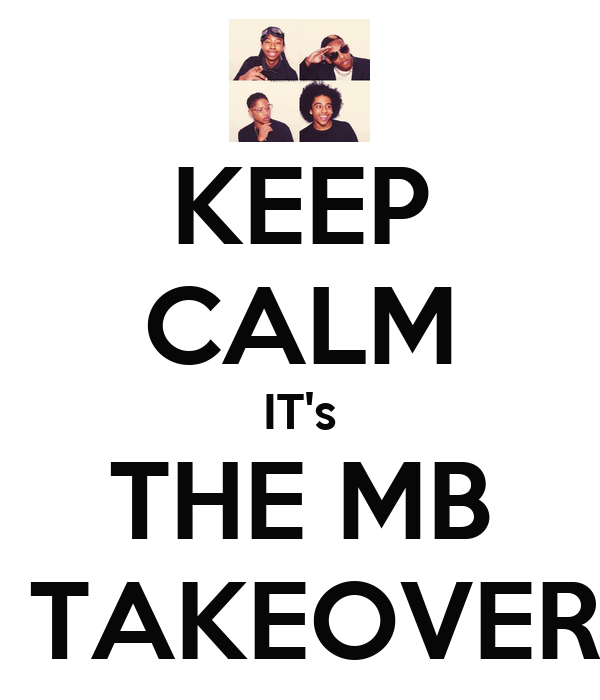 KEEP CALM IT's THE MB  TAKEOVER