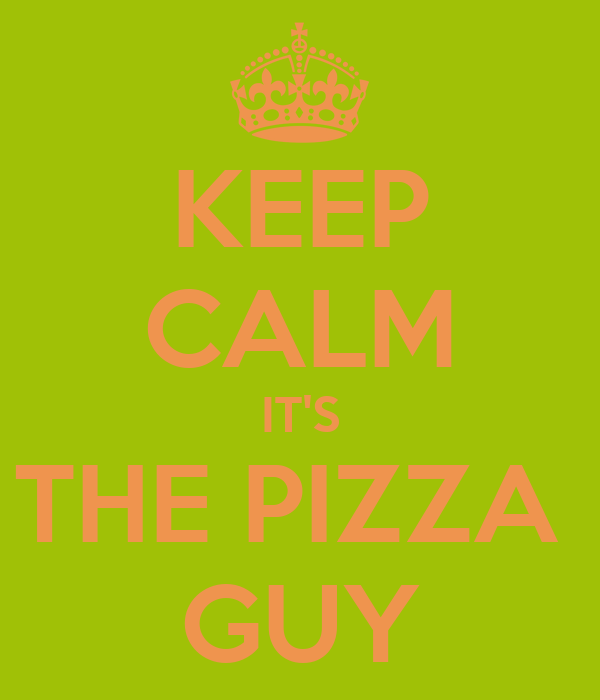 KEEP CALM IT'S THE PIZZA  GUY