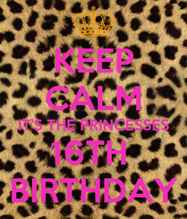 KEEP CALM IT'S THE PRINCESSES 16TH  BIRTHDAY