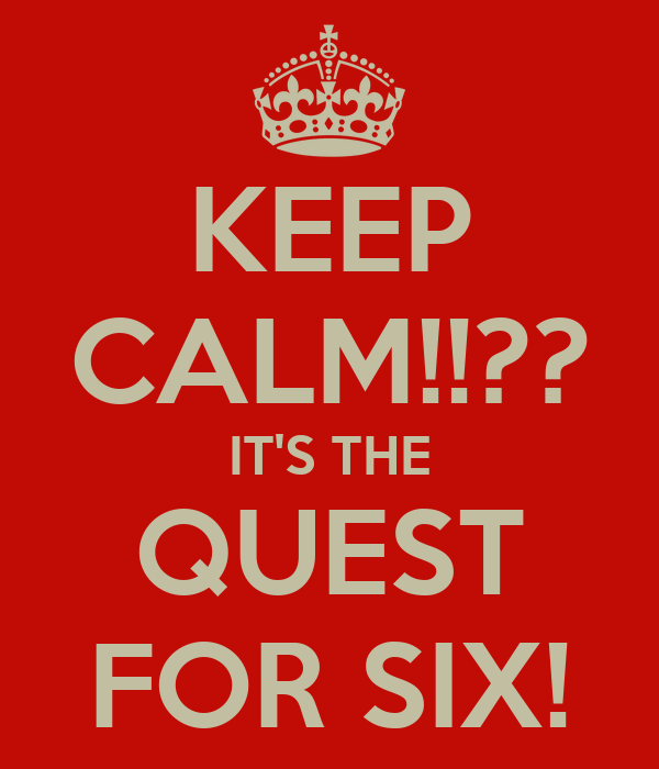 KEEP CALM!!?? IT'S THE QUEST FOR SIX!