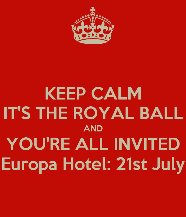KEEP CALM IT'S THE ROYAL BALL AND YOU'RE ALL INVITED Europa Hotel: 21st July