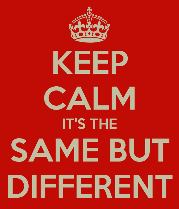 KEEP CALM IT'S THE SAME BUT DIFFERENT