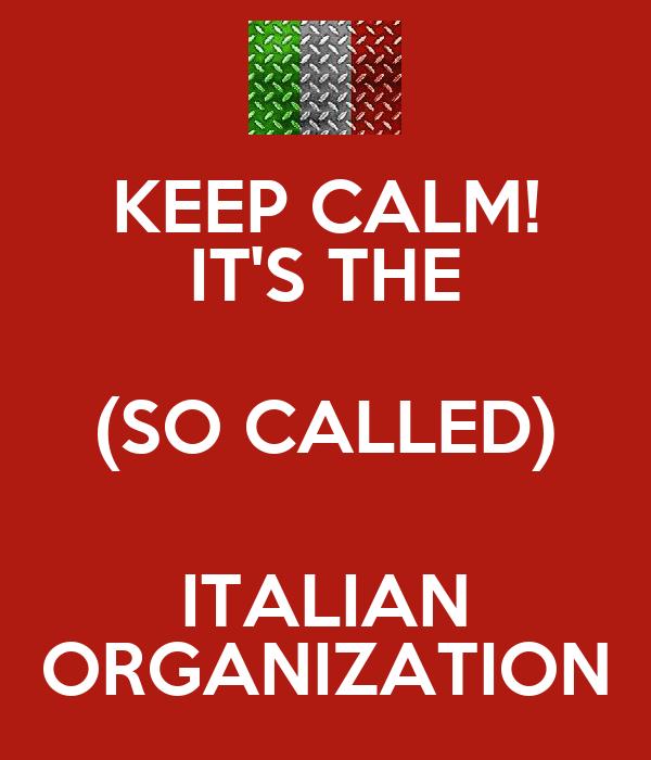 KEEP CALM! IT'S THE (SO CALLED) ITALIAN ORGANIZATION