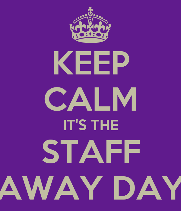 KEEP CALM IT'S THE STAFF AWAY DAY