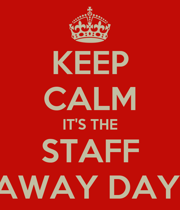 KEEP CALM IT'S THE STAFF AWAY DAY!