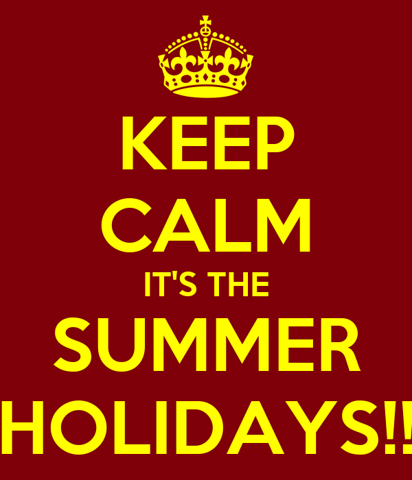KEEP CALM IT'S THE SUMMER HOLIDAYS!!