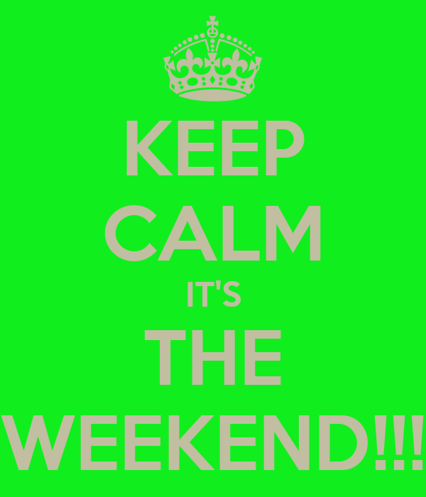 KEEP CALM IT'S THE WEEKEND!!!