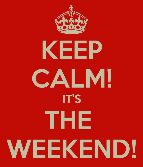 KEEP CALM! IT'S THE  WEEKEND!