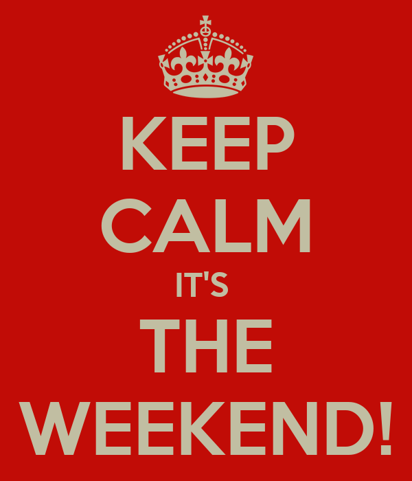 KEEP CALM IT'S  THE WEEKEND!