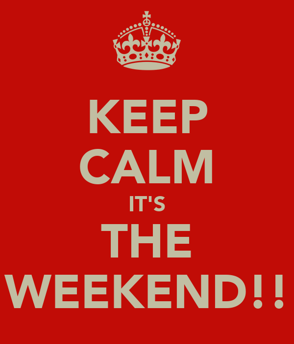 KEEP CALM IT'S THE WEEKEND!!