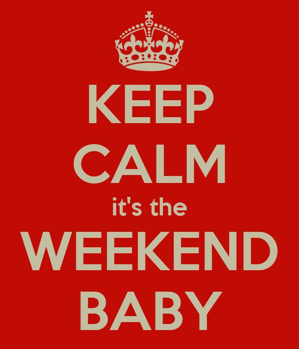 KEEP CALM it's the WEEKEND BABY