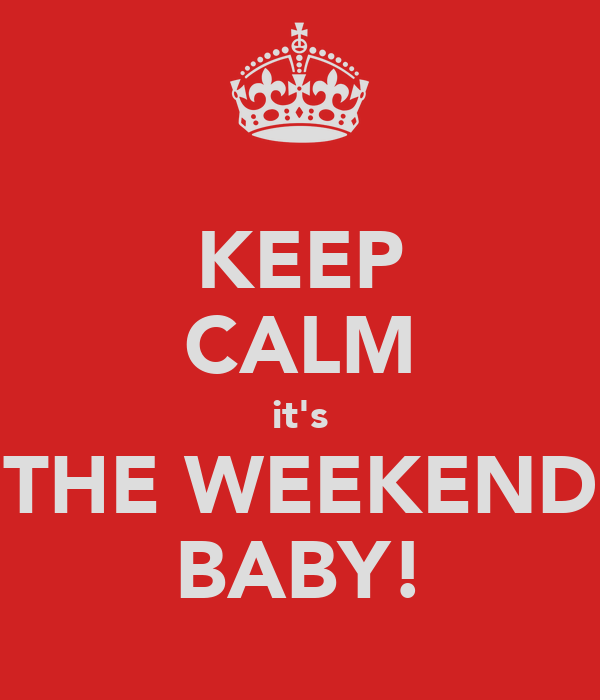 KEEP CALM it's THE WEEKEND BABY!