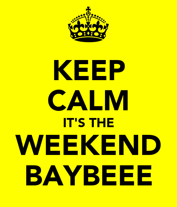 KEEP CALM IT'S THE WEEKEND BAYBEEE