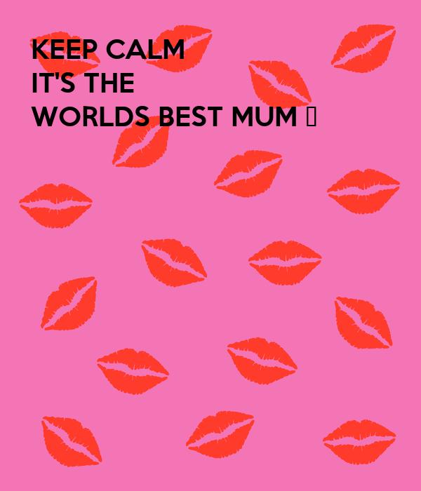 KEEP CALM IT'S THE  WORLDS BEST MUM 💋