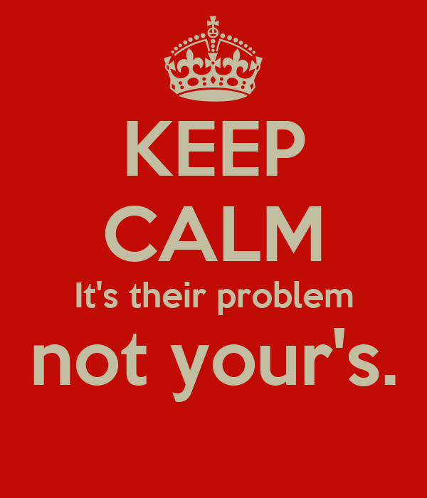 KEEP CALM It's their problem not your's.