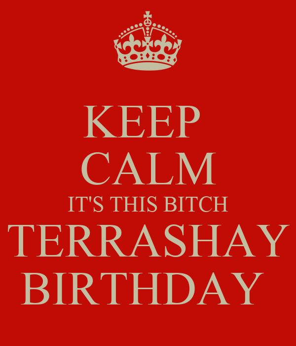 KEEP  CALM IT'S THIS BITCH TERRASHAY BIRTHDAY