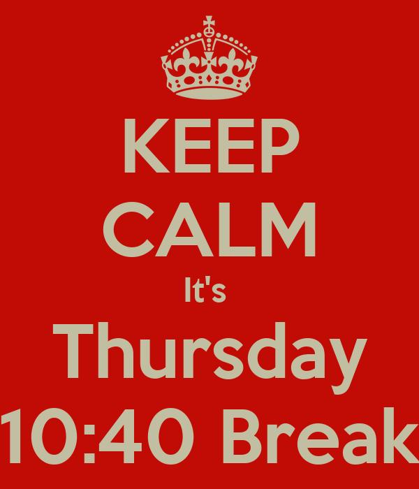 KEEP CALM It's  Thursday 10:40 Break