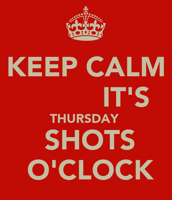 KEEP CALM            IT'S  THURSDAY    SHOTS    O'CLOCK