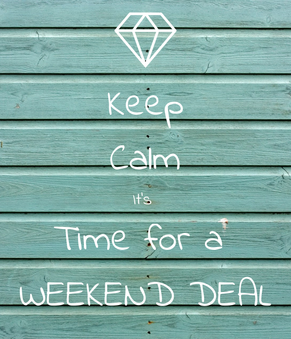 Keep Calm It's  Time for a  WEEKEND DEAL
