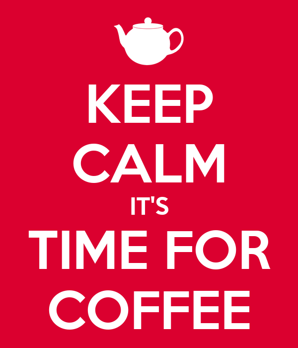 KEEP CALM IT'S TIME FOR COFFEE