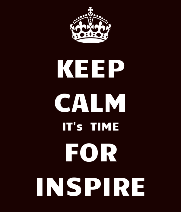 KEEP CALM IT's  TIME FOR INSPIRE