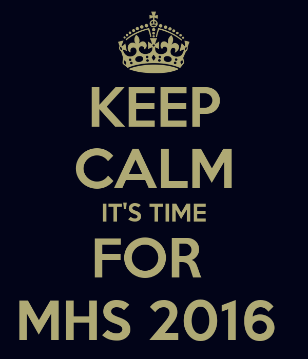 KEEP CALM IT'S TIME FOR  MHS 2016