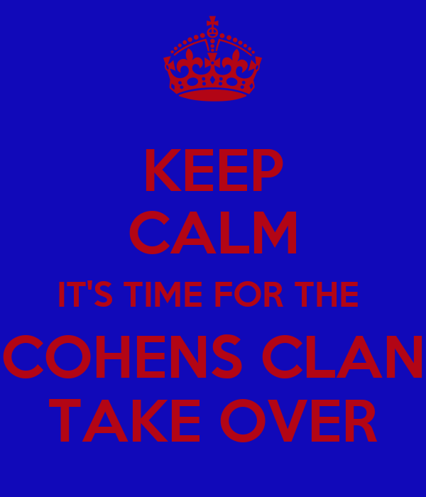 KEEP CALM IT'S TIME FOR THE  COHENS CLAN TAKE OVER