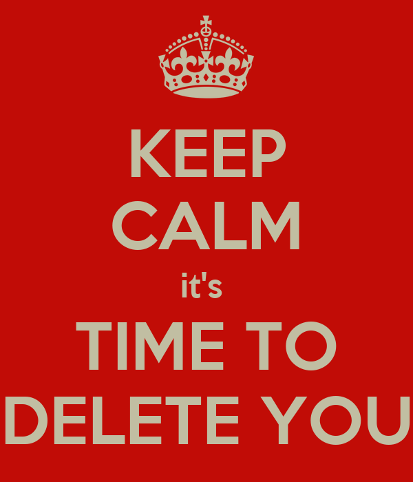 KEEP CALM it's  TIME TO DELETE YOU