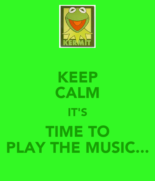 KEEP CALM IT'S TIME TO PLAY THE MUSIC...