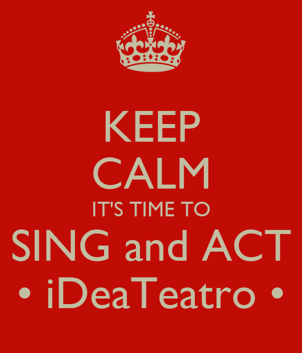 KEEP CALM IT'S TIME TO SING and ACT • iDeaTeatro •