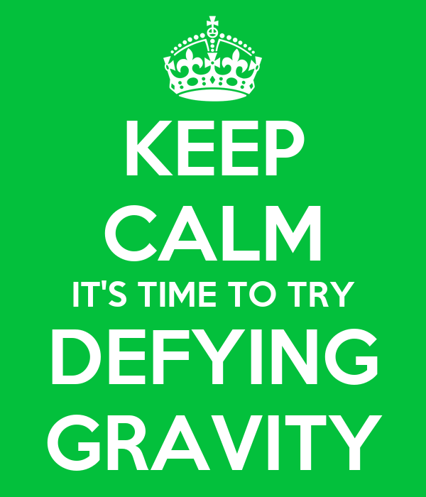 KEEP CALM IT'S TIME TO TRY DEFYING GRAVITY