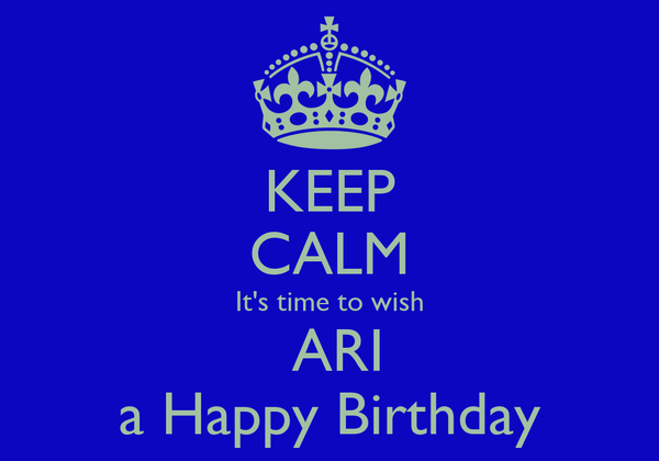 KEEP CALM It's time to wish  ARI a Happy Birthday