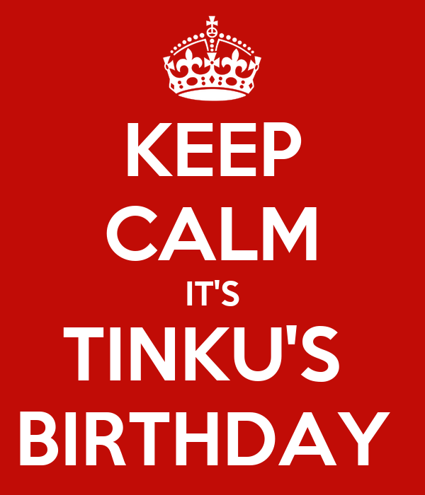 KEEP CALM IT'S TINKU'S  BIRTHDAY