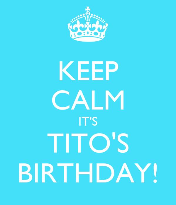 KEEP CALM IT'S TITO'S BIRTHDAY!